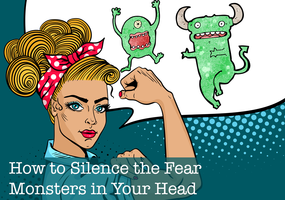 How to silence the fear monsters in your head